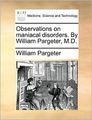 Observations on maniacal disorders. By William Pargeter, M.D. - William Pargeter