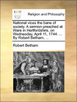 National vices the bane of society. A sermon preached at Ware in Hertfordshire, on Wednesday, April 11, 1744. ... By Robert Betham, ...