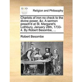 Chariots of Iron No Check to the Divine Power, &C. a Sermon Preach'd at St. Margaret's Lothbury, January 28th, 1733-4. by Robert Besombe, ... - Robert Besombe