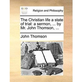 The Christian Life a State of Trial: A Sermon, ... by Mr. John Thomson, ... - John Thomson