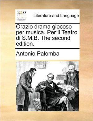 Orazio drama giocoso per musica. Per il Teatro di S.M.B. The second edition. - Antonio Palomba