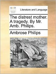 The Distrest Mother. a Tragedy. by Mr. AMB. Philips.