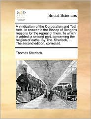A vindication of the Corporation and Test Acts. In answer to the Bishop of Bangor's reasons for the repeal of them. To which is added: a second part, concerning the religion of oaths. By Tho. Sherlock, ... The second edition, corrected. - Thomas Sherlock