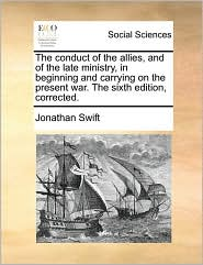 The conduct of the allies, and of the late ministry, in beginning and carrying on the present war. The sixth edition, corrected. - Jonathan Swift
