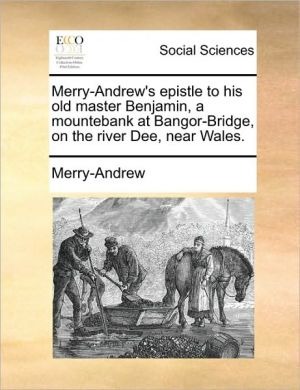 Merry-Andrew's epistle to his old master Benjamin, a mountebank at Bangor-Bridge, on the river Dee, near Wales. - Merry-Andrew