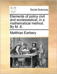 Elements of policy civil and ecclesiastical, in a mathematical method. By M. E. - Matthias Earbery