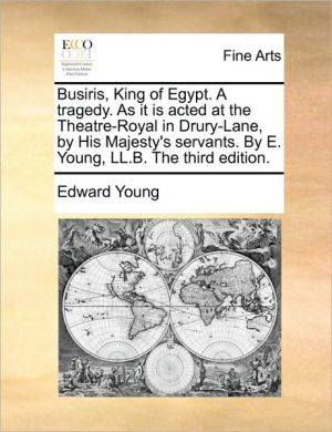 Busiris, King of Egypt. A tragedy. As it is acted at the Theatre-Royal in Drury-Lane, by His Majesty's servants. By E. Young, LL.B. The third edition. - Edward Young