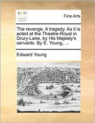 The revenge. A tragedy. As it is acted at the Theatre-Royal in Drury-Lane, by His Majesty's servants. By E. Young, . - Edward Young