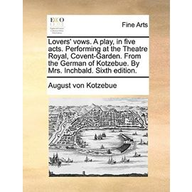 Lovers' vows. A play, in five acts. Performing at the Theatre Royal, Covent-Garden. From the German of Kotzebue. By Mrs. Inchbald. Sixth edition. - August Von Kotzebue