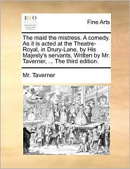 The maid the mistress. A comedy. As it is acted at the Theatre-Royal, in Drury-Lane, by His Majesty's servants. Written by Mr. Taverner, ... The third edition.