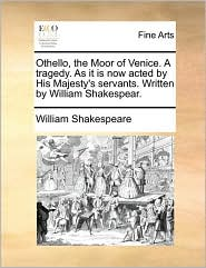 Othello, the Moor of Venice. A tragedy. As it is now acted by His Majesty's servants. Written by William Shakespear. - William Shakespeare