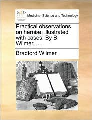 Practical observations on herni ; illustrated with cases. By B. Wilmer, ... - Bradford Wilmer