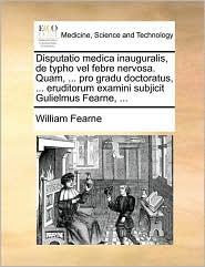 Disputatio medica inauguralis, de typho vel febre nervosa. Quam, ... pro gradu doctoratus, ... eruditorum examini subjicit Gulielmus Fearne, ... - William Fearne