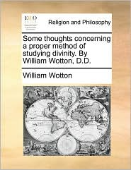 Some thoughts concerning a proper method of studying divinity. By William Wotton, D.D.