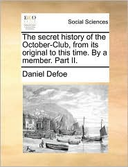The secret history of the October-Club, from its original to this time. By a member. Part II.