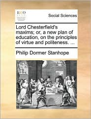 Lord Chesterfield's maxims; or, a new plan of education, on the principles of virtue and politeness. ...