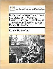 Dissertatio inauguralis de aere fixo dicto, aut mephitico. Quam, ... pro gradu doctoratus, ... eruditorum examini subjicit Daniel Rutherford, ...