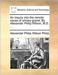 An inquiry into the remote cause of urinary gravel. By Alexander Philip Wilson, M.D. ...