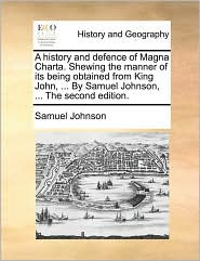 A history and defence of Magna Charta. Shewing the manner of its being obtained from King John, ... By Samuel Johnson, ... The second edition.