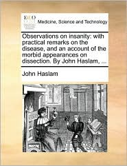 Observations on insanity: with practical remarks on the disease, and an account of the morbid appearances on dissection. By John Haslam, ... - John Haslam