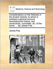 Considerations on the fisheries in the Scotch islands: to which is prefixed a general account elucidating the history, soil, productions, curiosities, &c. of the same, ... By James Fea, ... - James Fea