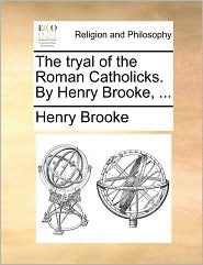 The Tryal Of The Roman Catholicks. By Henry Brooke, ...