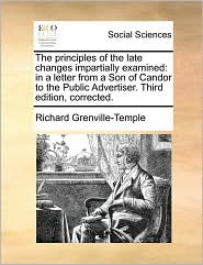 The Principles of the Late Changes Impartially Examined: In a Letter from a Son of Candor to the Public Advertiser. Third Edition, Corrected.
