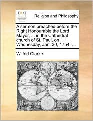 A sermon preached before the Right Honourable the Lord Mayor, ... in the Cathedral church of St. Paul, on Wednesday, Jan. 30, 1754. ... - Wilfrid Clarke