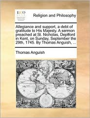 Allegiance and support, a debt of gratitude to His Majesty. A sermon preached at St. Nicholas, Deptford in Kent, on Sunday, September the 29th, 1745. By Thomas Anguish, ... - Thomas Anguish