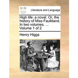 High Life: A Novel. Or, the History of Miss Faulkland. in Two Volumes. ... Volume 1 of 2 - Henry Higgs
