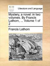 Mystery, a Novel: In Two Volumes. by Francis Lathom, ... Volume 1 of 2 - Lathom, Francis