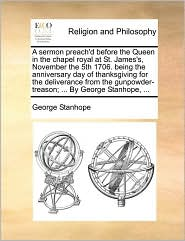 A sermon preach'd before the Queen in the chapel royal at St. James's, November the 5th 1706. being the anniversary day of thanksgiving for the deliverance from the gunpowder-treason; ... By George Stanhope, ... - George Stanhope