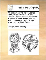 An apology for the life of George Anne Bellamy. Late of Covent Garden Theatre. Written by herself. To which is annexed her original letter to John Calcraft, ... In five volumes. ... Volume 2 of 5 - George Anne Bellamy
