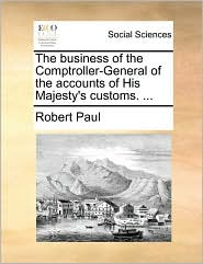 The business of the Comptroller-General of the accounts of His Majesty's customs. ... - Robert Paul