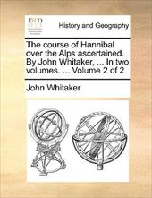 The Course of Hannibal Over the Alps Ascertained. by John Whitaker, ... in Two Volumes. ... Volume 2 of 2 - Whitaker, John