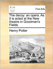 The decoy: an opera. As it is acted at the New theatre in Goodman's Fields. - Henry Potter