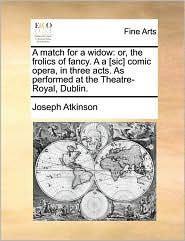 A match for a widow: or, the frolics of fancy. A a [sic] comic opera, in three acts. As performed at the Theatre-Royal, Dublin. - Joseph Atkinson