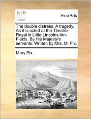 The double distress. A tragedy. As it is acted at the Theatre-Royal in Little Lincolns-Inn-Fields. By His Majesty's servants. Written by Mrs. M. Pix. - Mary Pix
