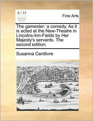 The gamester: a comedy. As it is acted at the New-Theatre in Lincolns-Inn-Fields by Her Majesty's servants. The second edition. - Susanna Centlivre