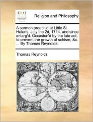 A sermon preach'd at Little St. Helens, July the 2d, 1714. and since enlarg'd. Occasion'd by the late act, to prevent the growth of schism, &c. ... By Thomas Reynolds. - Thomas Reynolds