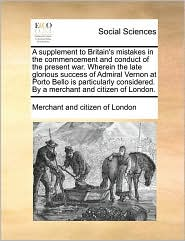 A supplement to Britain's mistakes in the commencement and conduct of the present war. Wherein the late glorious success of Admiral Vernon at Porto Bello is particularly considered. By a merchant and citizen of London. - Merchant and citizen of London