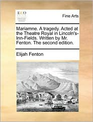 Mariamne. A tragedy. Acted at the Theatre Royal in Lincoln's-Inn-Fields. Written by Mr. Fenton. The second edition. - Elijah Fenton