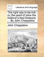 The Right Way to Be Rich: Or, the Pearl of Price the Believer's Best Treasure; ... by John Chappelow. - Chappelow, John