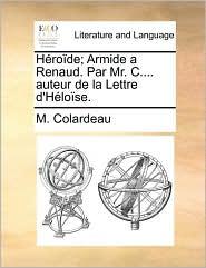 H ro de; Armide a Renaud. Par Mr. C.... auteur de la Lettre d'H lo se. - M. Colardeau
