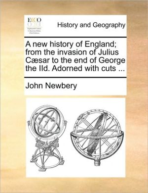 A new history of England; from the invasion of Julius C sar to the end of George the IId. Adorned with cuts. - John Newbery