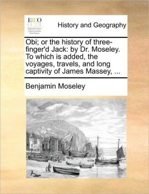 Obi; or the history of three-finger'd Jack: by Dr. Moseley. To which is added, the voyages, travels, and long captivity of James Massey, . - Benjamin Moseley