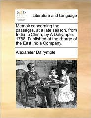 Memoir concerning the passages, at a late season, from India to China, by A Dalrymple. 1788. Published at the charge of the East India Company. - Alexander Dalrymple