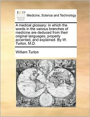 A medical glossary: in which the words in the various branches of medicine are deduced from their original languages; properly accented, and explained. By W. Turton, M.D. - William Turton