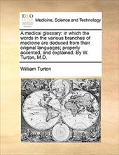 A Medical Glossary: In Which the Words in the Various Branches of Medicine Are Deduced from Their Original Languages; Properly Acc - Turton, William
