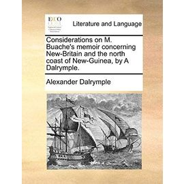 Considerations on M. Buache's Memoir Concerning New-Britain and the North Coast of New-Guinea, by a Dalrymple. - Alexander Dalrymple